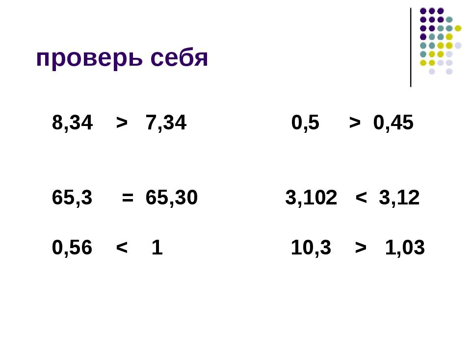 проверь себя 8,34 > 7,34 0,5 > 0,45 65,3 = 65,30 3,102 < 3,12 0,56 < 1 10,3...
