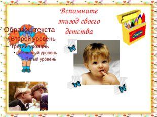 Вспомните эпизод своего детства http://aida.ucoz.ru