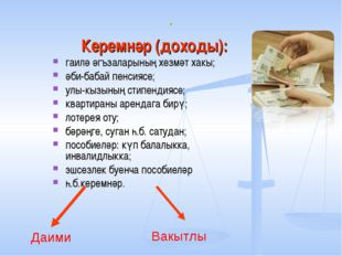 . Керемнәр (доходы): гаилә әгъзаларының хезмәт хакы; әби-бабай пенсиясе; улы