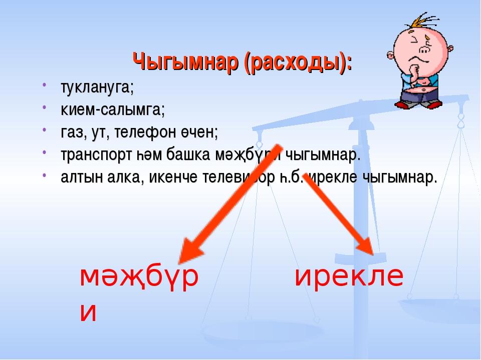 Чыгымнар (расходы): туклануга; кием-салымга; газ, ут, телефон өчен; транспорт...