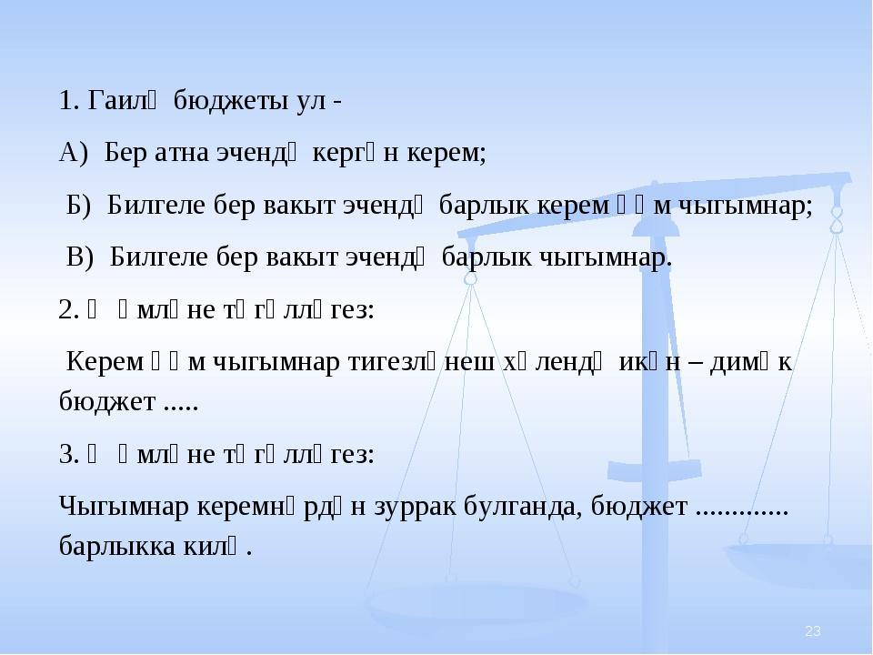 * 1. Гаилә бюджеты ул - А) Бер атна эчендә кергән керем; Б) Билгеле бер вакы...