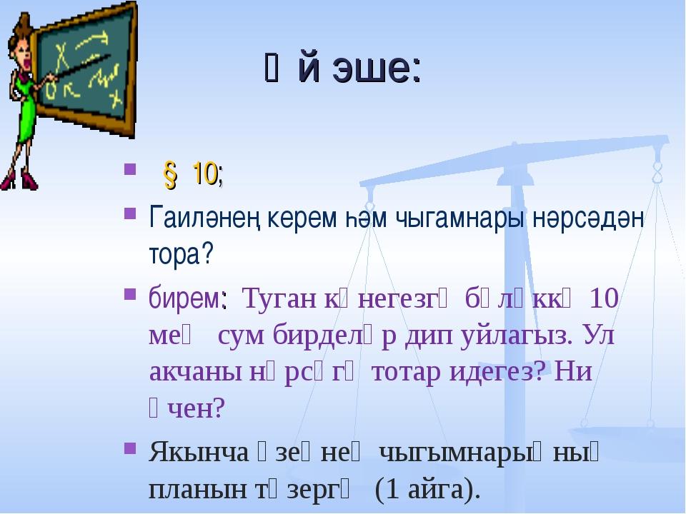 Өй эше: § 10; Гаиләнең керем һәм чыгамнары нәрсәдән тора? бирем: Туган көнеге...