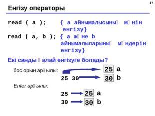 * Енгізу операторы read ( a ); { а айнымалысының мәнін енгізу} read ( a, b );