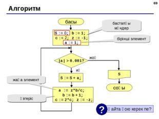 * Алгоритм басы S соңы жоқ иә |a| > 0.001? S := S + a; S := 0; b := 1; c := 2
