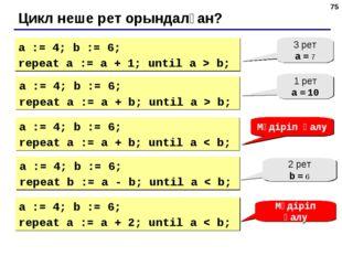 * Цикл неше рет орындалған? a := 4; b := 6; repeat a := a + 1; until a > b; 3