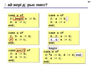 * Қай жері дұрыс емес? case a of 2: begin a := b; 4: a := c; end; case a of 2