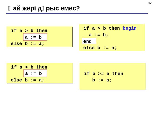 * Қай жері дұрыс емес? if a > b then begin a := b; else b := a; if a > b th...