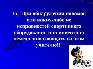 15.При обнаружении поломок или каких-либо не исправностей спортивного обору