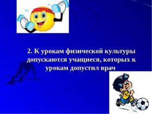 2.К урокам физической культуры допускаются учащиеся, которых к урокам допуст
