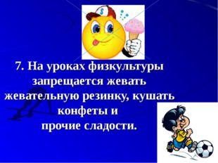 7.На уроках физкультуры запрещается жевать жевательную резинку, кушать конф
