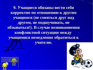 9.Учащиеся обязаны вести себя корректно по отношению к другим учащимся (не с