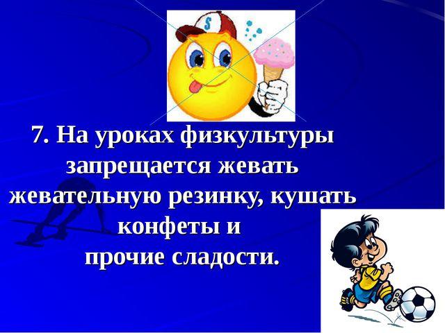 7.На уроках физкультуры запрещается жевать жевательную резинку, кушать конф...