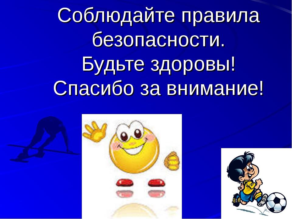 Соблюдайте правила безопасности. Будьте здоровы! Спасибо за внимание!