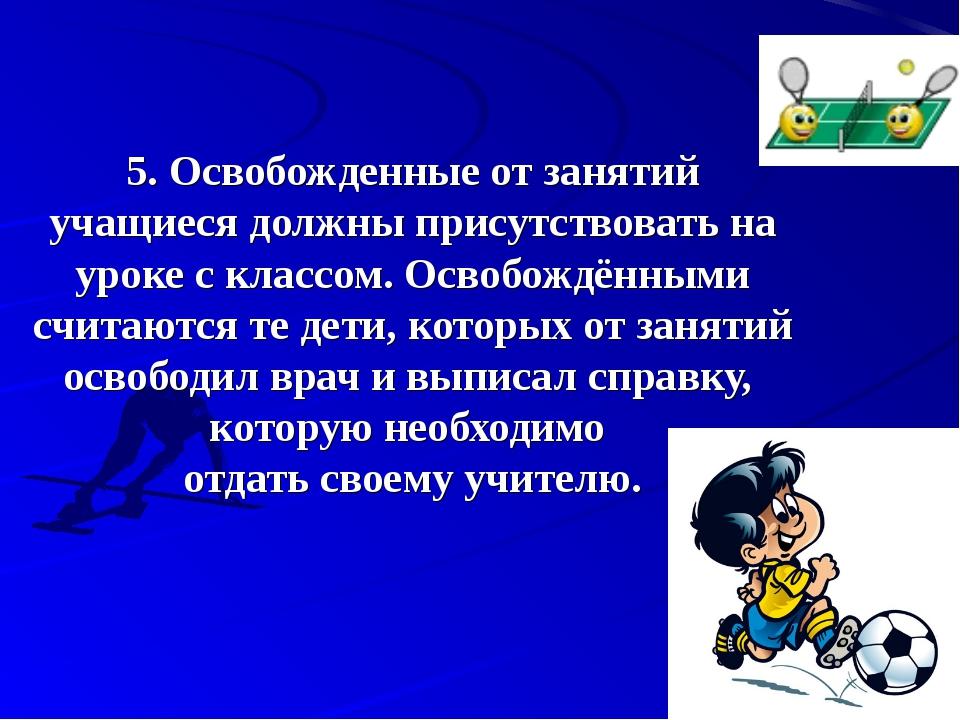 5.Освобожденные от занятий учащиеся должны присутствовать на уроке с классом...