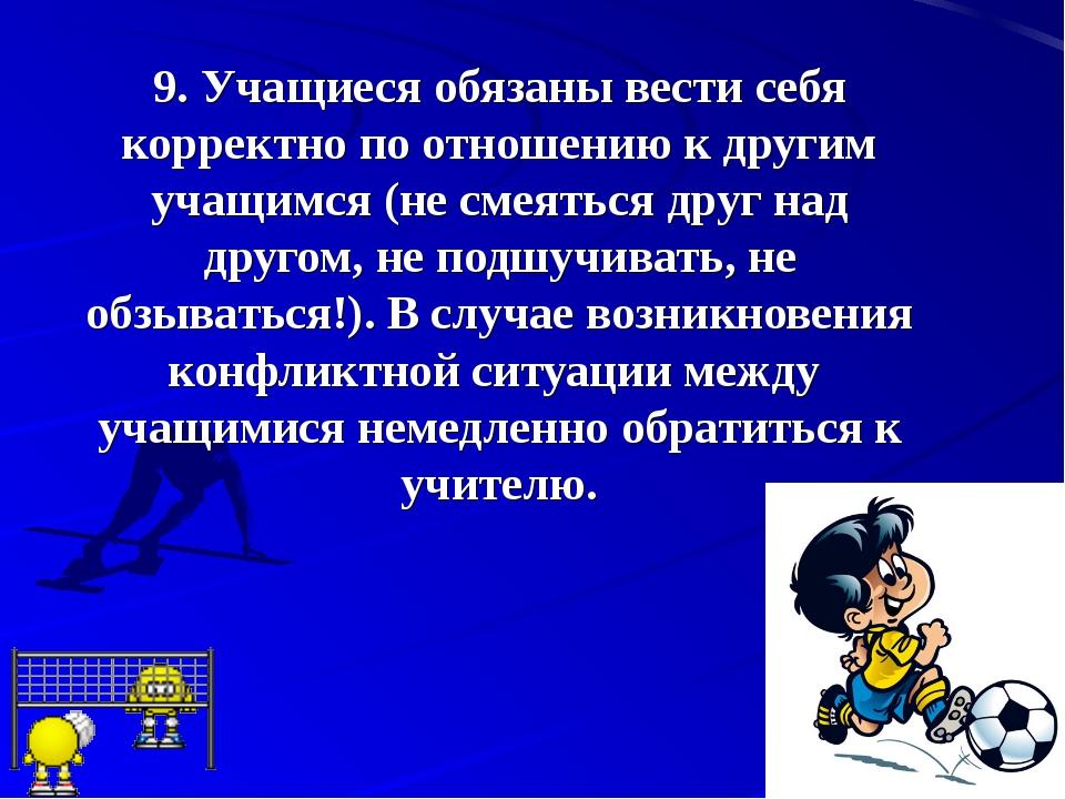 9.Учащиеся обязаны вести себя корректно по отношению к другим учащимся (не с...
