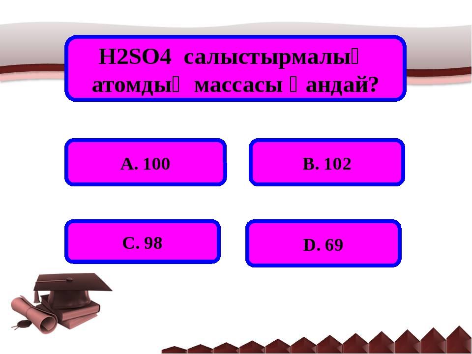 H2SO4 салыстырмалық атомдық массасы қандай? А. 100 В. 102 С. 98 D. 69
