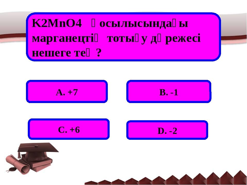K2MnO4 қосылысындағы марганецтің тотығу дәрежесі нешеге тең? А. +7 В. -1 С....