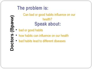 The problem is: Can bad or good habits influence on our health? Speak about: