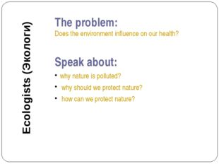 The problem: Does the environment influence on our health? Speak about: why