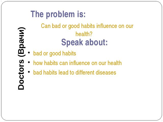 The problem is: Can bad or good habits influence on our health? Speak about:...