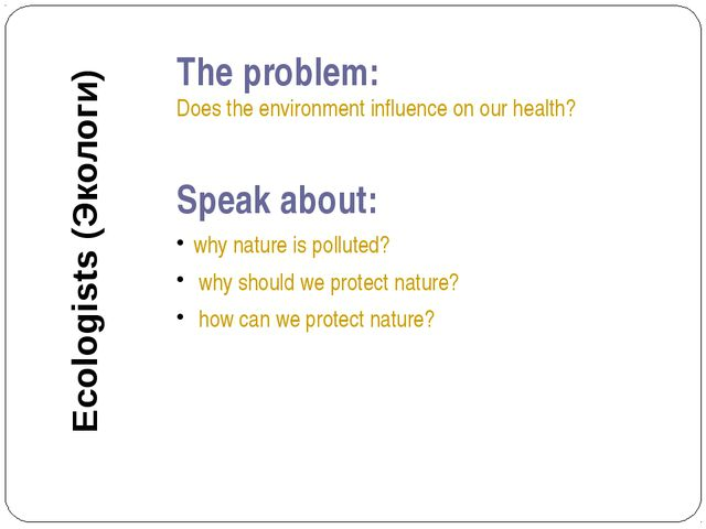 The problem: Does the environment influence on our health? Speak about: why...