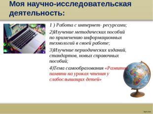 Моя научно-исследовательская деятельность: 1 ) Работа с интернет- ресурсами;
