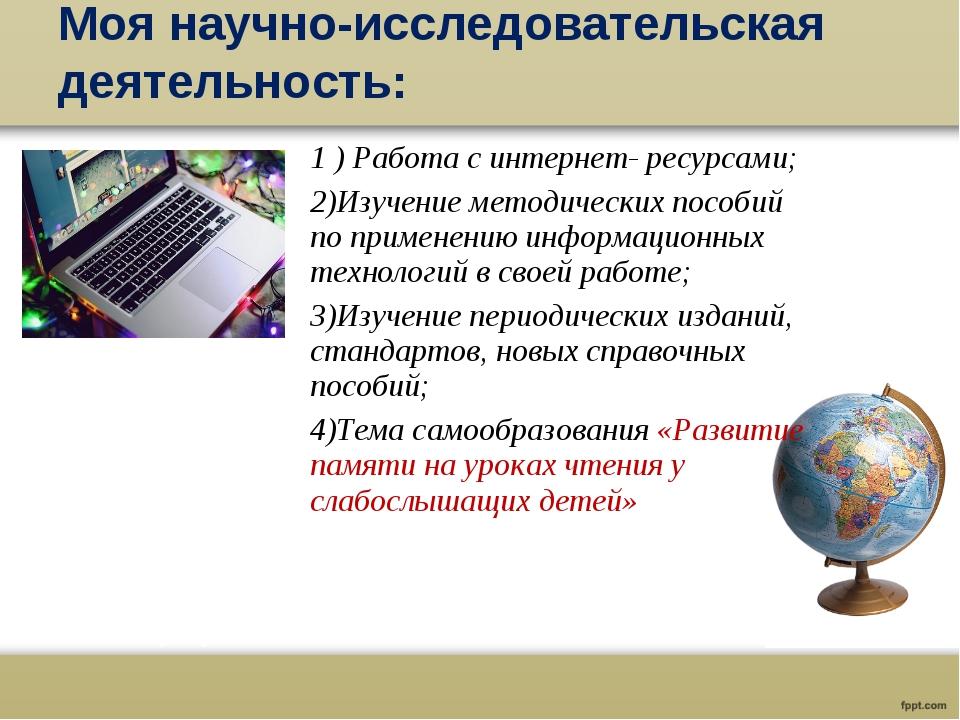 Моя научно-исследовательская деятельность: 1 ) Работа с интернет- ресурсами;...