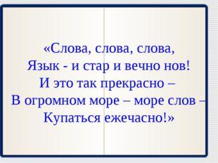 «Слова, слова, слова, Язык - и стар и вечно нов! И это так прекрасно – В огро