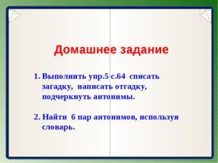 Домашнее задание Выполнить упр.5 с.64 списать загадку, написать отгадку, под