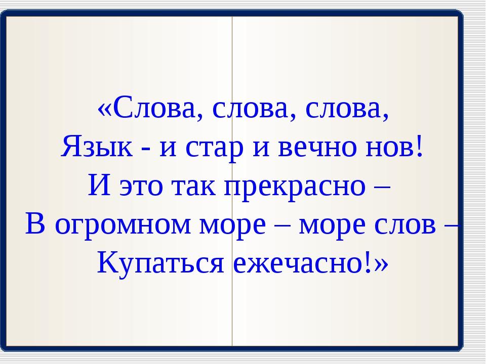 «Слова, слова, слова, Язык - и стар и вечно нов! И это так прекрасно – В огро...