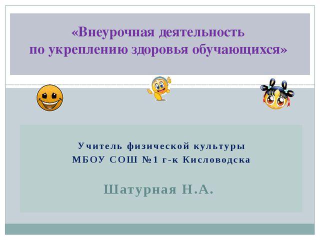 Учитель физической культуры МБОУ СОШ №1 г-к Кисловодска Шатурная Н.А. «Внеу...