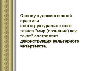 """Основу художественной практики постструктуралистского тезиса """"мир (сознание)"""