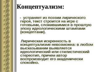 Концептуализм: - устраняет из поэзии лирического героя, текст строится на игр