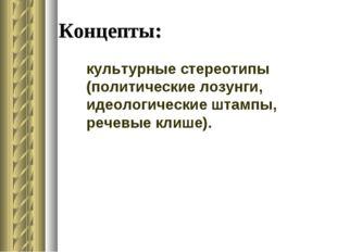 Концепты: культурные стереотипы (политические лозунги, идеологические штампы,