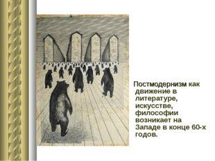Постмодернизм как движение в литературе, искусстве,  философии возникает на