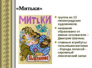 «Митьки» группа из 13 ленинградских художников; название образовано от имени
