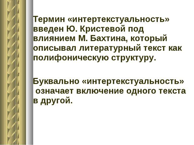 Термин «интертекстуальность» введен Ю. Кристевой под влиянием М. Бахтина, ко...