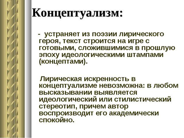 Концептуализм: - устраняет из поэзии лирического героя, текст строится на игр...