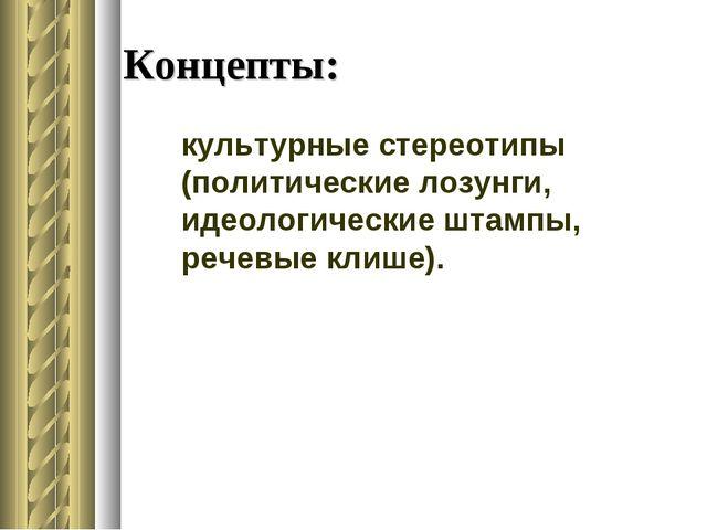 Концепты: культурные стереотипы (политические лозунги, идеологические штампы,...