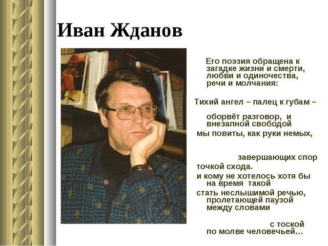 Иван Жданов Его поэзия обращена к загадке жизни и смерти, любви и одиночества...