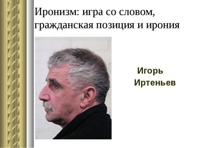 Иронизм: игра со словом, гражданская позиция и ирония Игорь Иртеньев