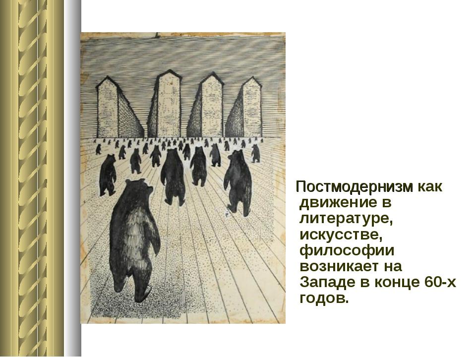 Постмодернизм как движение в литературе, искусстве,  философии возникает на...