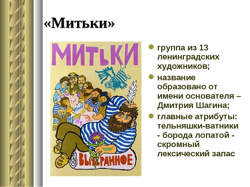 «Митьки» группа из 13 ленинградских художников; название образовано от имени...