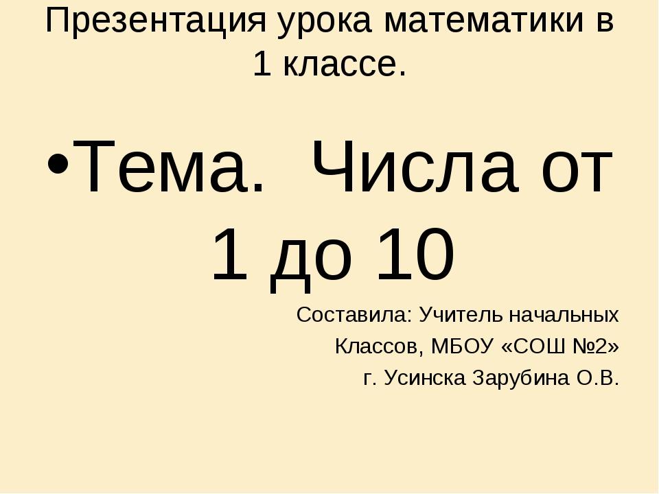 Презентация урока математики в 1 классе. Тема. Числа от 1 до 10 Составила: Уч...