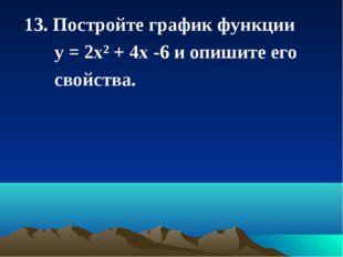 13. Постройте график функции у = 2х² + 4х -6 и опишите его свойства.