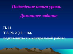 Подведение итога урока. Домашнее задание П. 11 Т.З. № 2 (10 – 16), подготовит