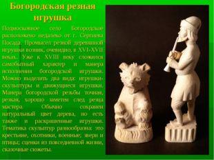 Богородская резная игрушка Подмосковное село Богородское расположено недалеко