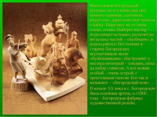 Много веков богородской игрушке, но и в наши дни она, немного наивная, сказоч