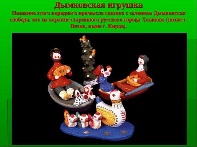 Дымковская игрушка Название этого народного промысла связано с селением Дымко...