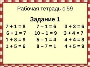 Рабочая тетрадь с.59 Задание 1 7 + 1 = 8        7 – 1 = 6      3 + 3 = 6 6